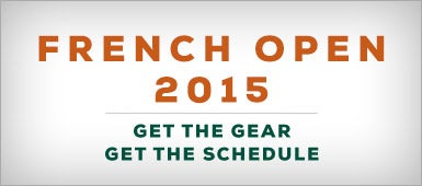 French Open 2015, Get the Gear, Get the Schedule